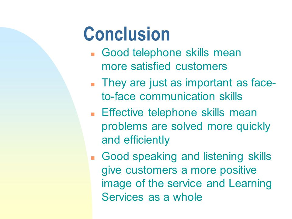 Conclusion n Good telephone skills mean more satisfied customers n They are just as important as face- to-face communication skills n Effective telephone skills mean problems are solved more quickly and efficiently n Good speaking and listening skills give customers a more positive image of the service and Learning Services as a whole