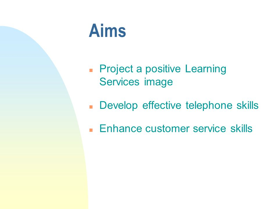 Aims n Project a positive Learning Services image n Develop effective telephone skills n Enhance customer service skills