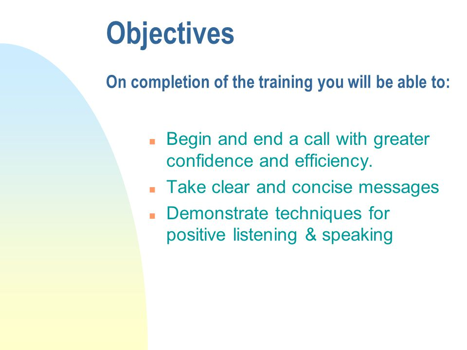 Objectives On completion of the training you will be able to: n Begin and end a call with greater confidence and efficiency.