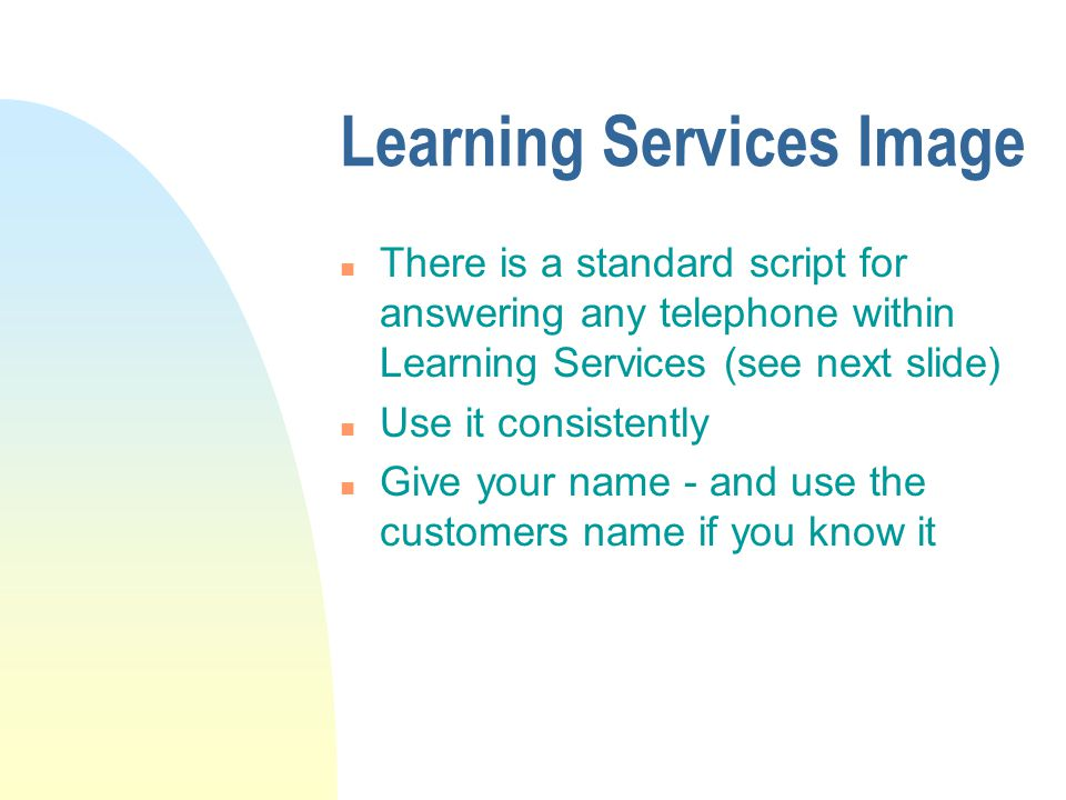 Learning Services Image n There is a standard script for answering any telephone within Learning Services (see next slide) n Use it consistently n Give your name - and use the customers name if you know it