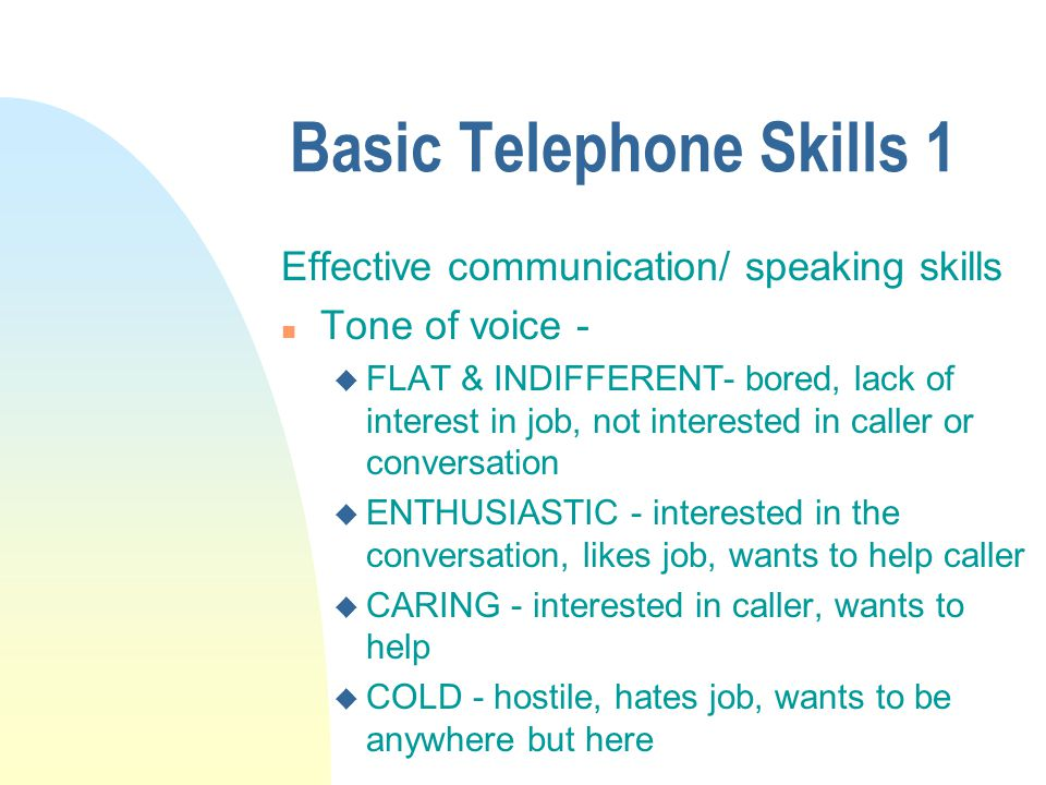 Basic Telephone Skills 1 Effective communication/ speaking skills n Tone of voice - u FLAT & INDIFFERENT- bored, lack of interest in job, not interested in caller or conversation u ENTHUSIASTIC - interested in the conversation, likes job, wants to help caller u CARING - interested in caller, wants to help u COLD - hostile, hates job, wants to be anywhere but here