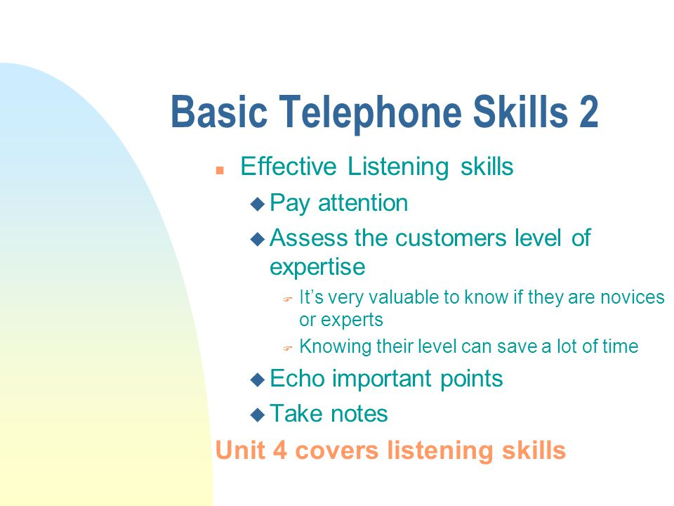 Basic Telephone Skills 2 n Effective Listening skills u Pay attention u Assess the customers level of expertise F Its very valuable to know if they are novices or experts F Knowing their level can save a lot of time u Echo important points u Take notes Unit 4 covers listening skills