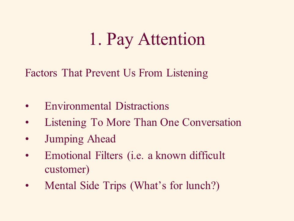 Seven Listening Dos 1.Pay attention 2.Listen for ideas 3.Take notes 4.Assess the customers emotional state 5.Assess the customers level of expertise 6.Read between the lines 7.Listen for unspoken service requests