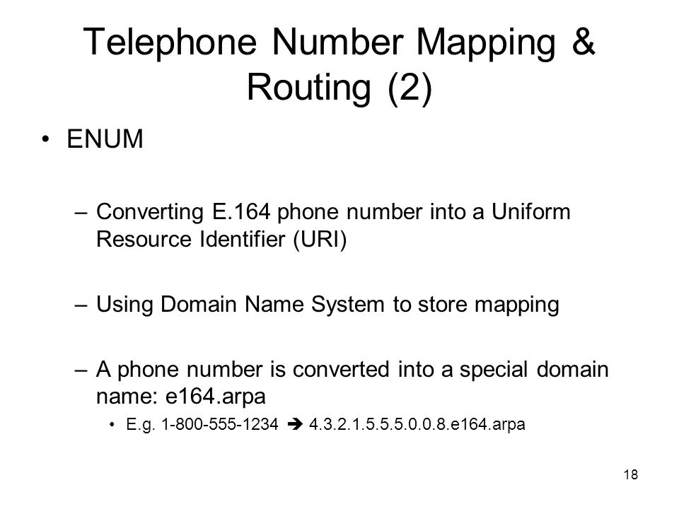 18 Telephone Number Mapping & Routing (2) ENUM –Converting E.164 phone number into a Uniform Resource Identifier (URI) –Using Domain Name System to store mapping –A phone number is converted into a special domain name: e164.arpa E.g.