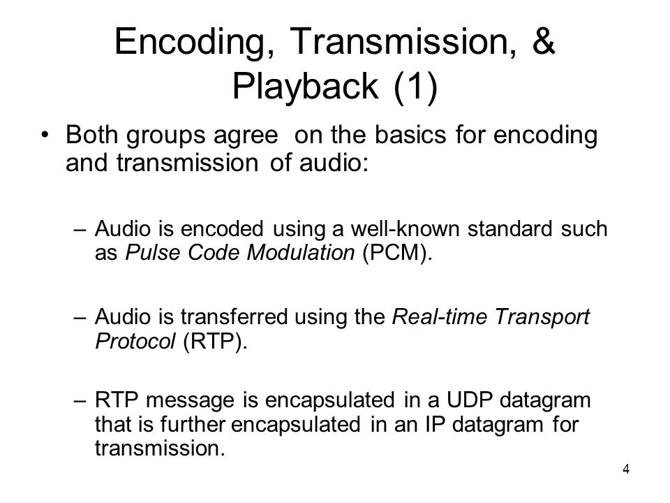 4 Encoding, Transmission, & Playback (1) Both groups agree on the basics for encoding and transmission of audio: –Audio is encoded using a well-known standard such as Pulse Code Modulation (PCM).