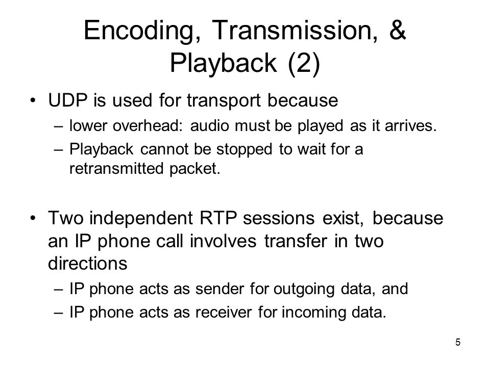 5 Encoding, Transmission, & Playback (2) UDP is used for transport because –lower overhead: audio must be played as it arrives.