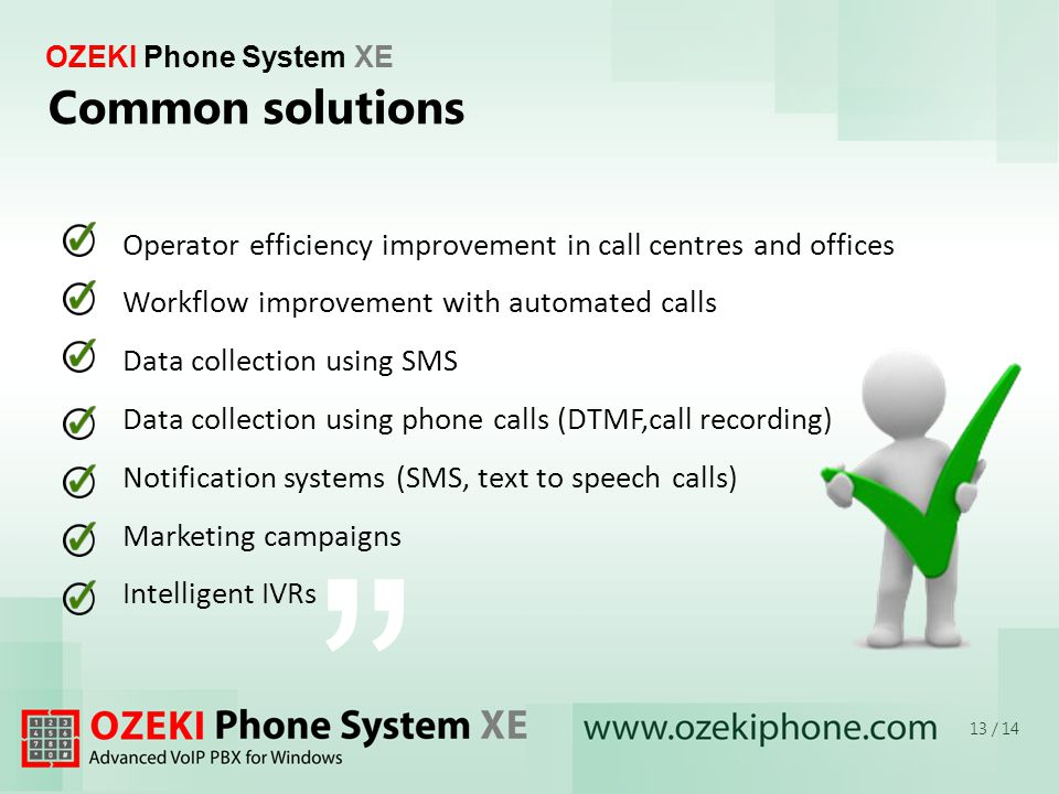 OZEKI Phone System XE Common solutions 13 / 14 Operator efficiency improvement in call centres and offices Workflow improvement with automated calls Data collection using SMS Data collection using phone calls (DTMF,call recording) Notification systems (SMS, text to speech calls) Marketing campaigns Intelligent IVRs