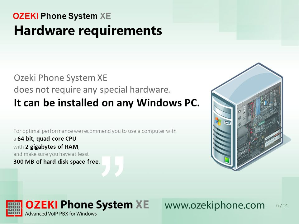 OZEKI Phone System XE For optimal performance we recommend you to use a computer with a 64 bit, quad core CPU with 2 gigabytes of RAM, and make sure you have at least 300 MB of hard disk space free.