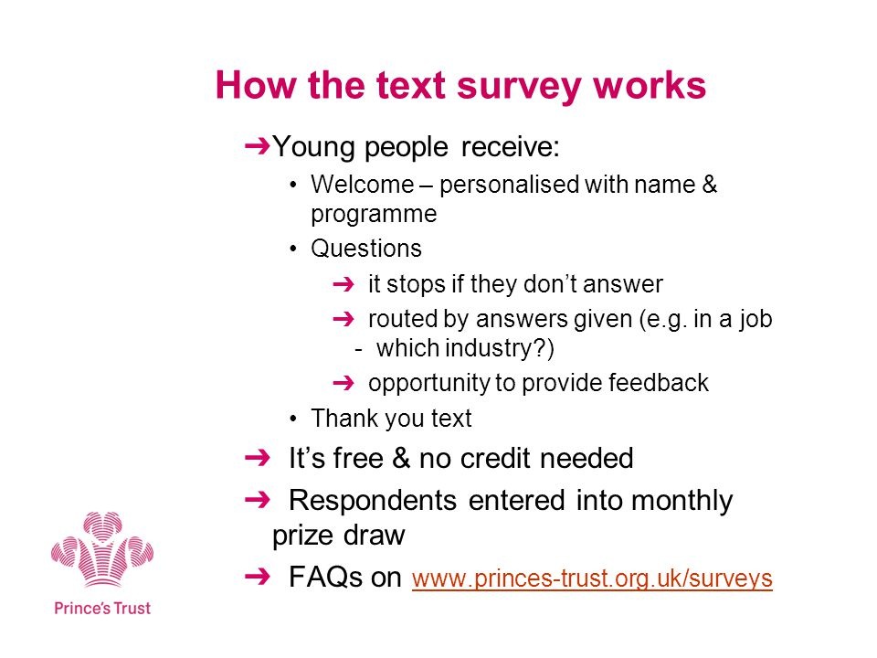 How the text survey works Young people receive: Welcome – personalised with name & programme Questions it stops if they dont answer routed by answers given (e.g.