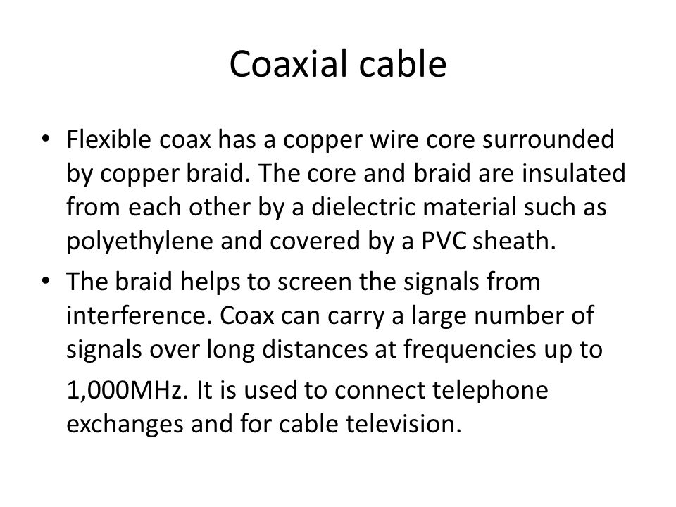 Coaxial cable Flexible coax has a copper wire core surrounded by copper braid.