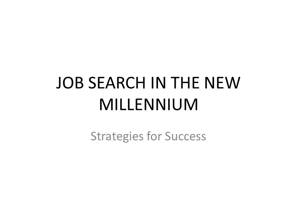 JOB SEARCH IN THE NEW MILLENNIUM Strategies for Success