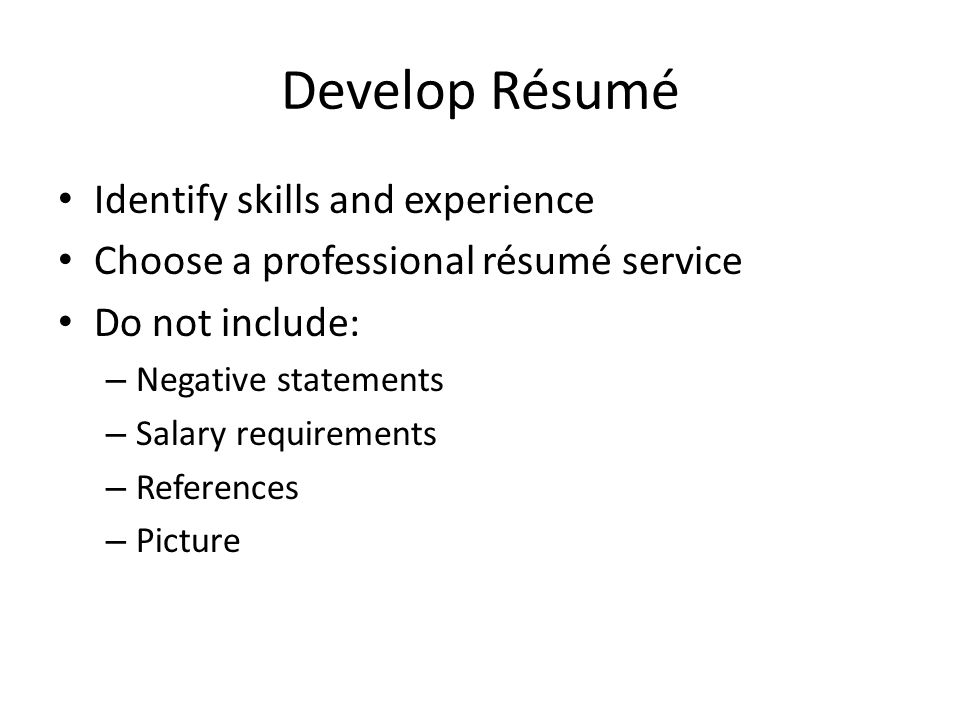 Develop Résumé Identify skills and experience Choose a professional résumé service Do not include: – Negative statements – Salary requirements – References – Picture