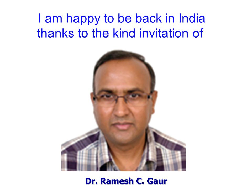 Dr. Ramesh C. Gaur I am happy to be back in India thanks to the kind invitation of
