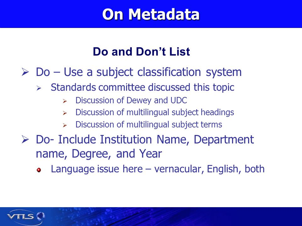 On Metadata Do – Use a subject classification system Standards committee discussed this topic Discussion of Dewey and UDC Discussion of multilingual subject headings Discussion of multilingual subject terms Do- Include Institution Name, Department name, Degree, and Year Language issue here – vernacular, English, both Do and Dont List