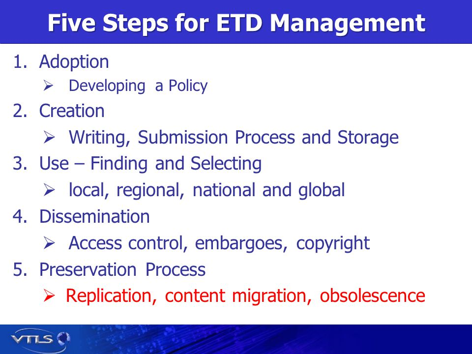 Five Steps for ETD Management 1.Adoption Developing a Policy 2.Creation Writing, Submission Process and Storage 3.Use – Finding and Selecting local, regional, national and global 4.Dissemination Access control, embargoes, copyright 5.Preservation Process Replication, content migration, obsolescence