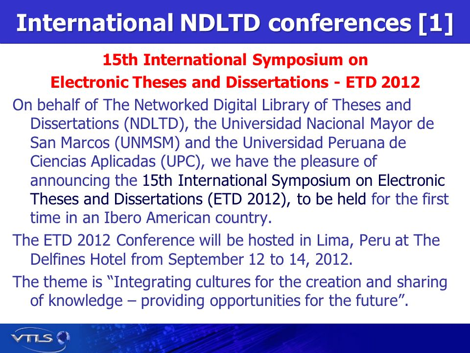 International NDLTD conferences [1] 15th International Symposium on Electronic Theses and Dissertations - ETD 2012 On behalf of The Networked Digital Library of Theses and Dissertations (NDLTD), the Universidad Nacional Mayor de San Marcos (UNMSM) and the Universidad Peruana de Ciencias Aplicadas (UPC), we have the pleasure of announcing the 15th International Symposium on Electronic Theses and Dissertations (ETD 2012), to be held for the first time in an Ibero American country.