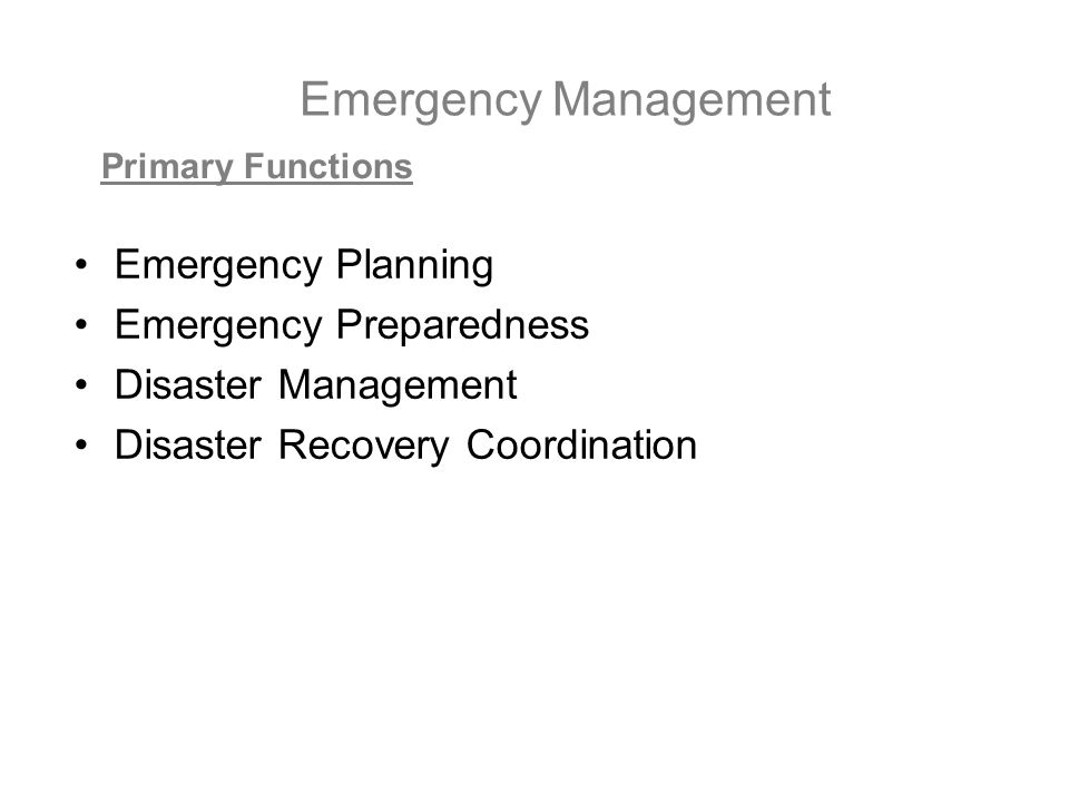 Emergency Management Emergency Planning Emergency Preparedness Disaster Management Disaster Recovery Coordination Primary Functions