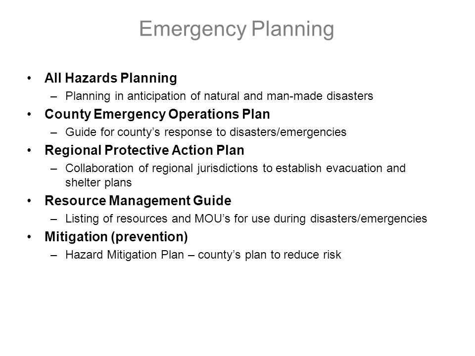 Emergency Planning All Hazards Planning –Planning in anticipation of natural and man-made disasters County Emergency Operations Plan –Guide for countys response to disasters/emergencies Regional Protective Action Plan –Collaboration of regional jurisdictions to establish evacuation and shelter plans Resource Management Guide –Listing of resources and MOUs for use during disasters/emergencies Mitigation (prevention) –Hazard Mitigation Plan – countys plan to reduce risk