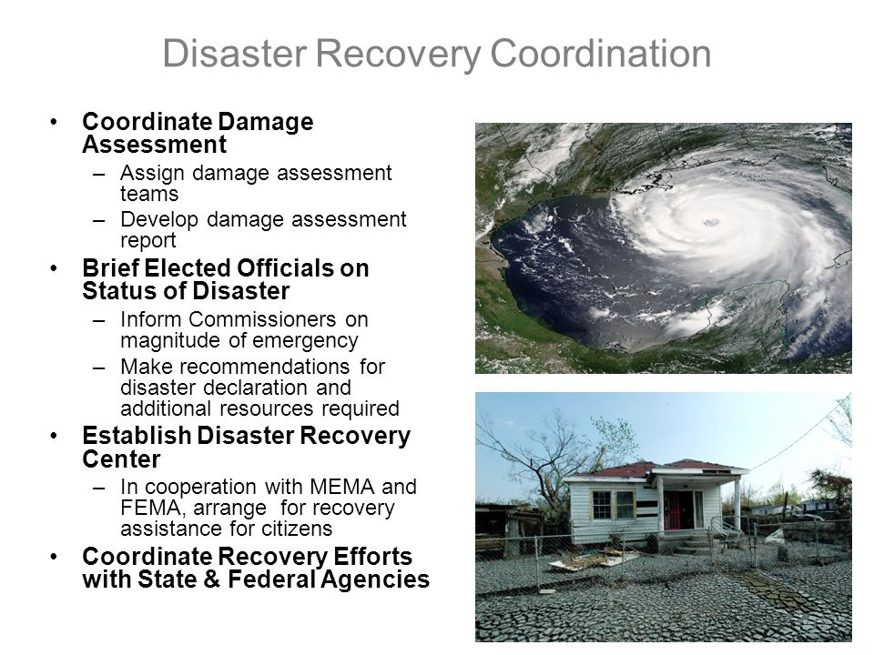 Disaster Recovery Coordination Coordinate Damage Assessment –Assign damage assessment teams –Develop damage assessment report Brief Elected Officials on Status of Disaster –Inform Commissioners on magnitude of emergency –Make recommendations for disaster declaration and additional resources required Establish Disaster Recovery Center –In cooperation with MEMA and FEMA, arrange for recovery assistance for citizens Coordinate Recovery Efforts with State & Federal Agencies