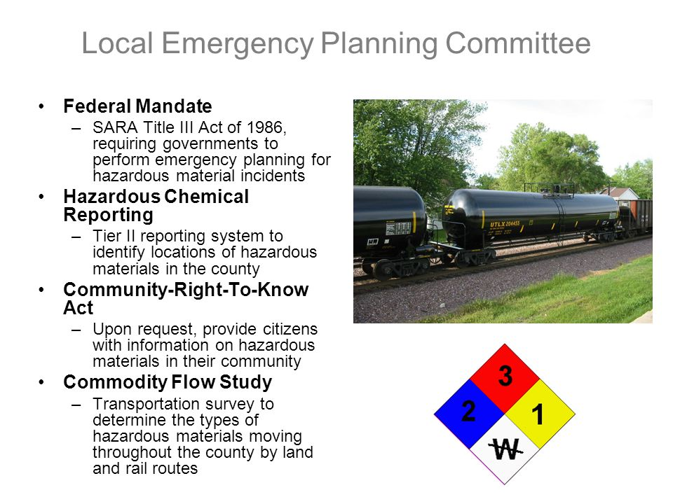 Local Emergency Planning Committee Federal Mandate –SARA Title III Act of 1986, requiring governments to perform emergency planning for hazardous material incidents Hazardous Chemical Reporting –Tier II reporting system to identify locations of hazardous materials in the county Community-Right-To-Know Act –Upon request, provide citizens with information on hazardous materials in their community Commodity Flow Study –Transportation survey to determine the types of hazardous materials moving throughout the county by land and rail routes