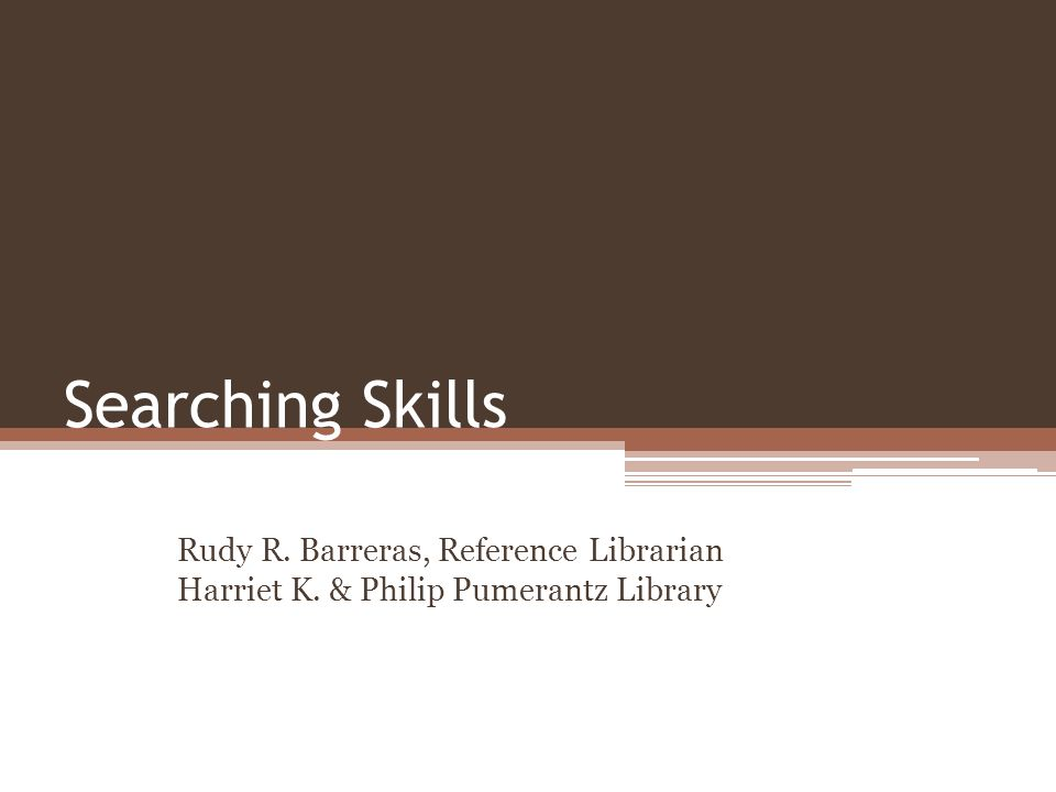 Searching Skills Rudy R. Barreras, Reference Librarian Harriet K. & Philip Pumerantz Library