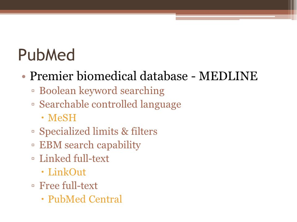 PubMed Premier biomedical database - MEDLINE Boolean keyword searching Searchable controlled language MeSH Specialized limits & filters EBM search capability Linked full-text LinkOut Free full-text PubMed Central