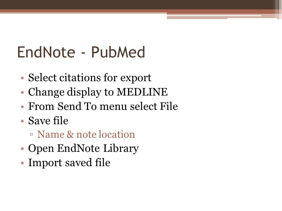 EndNote - PubMed Select citations for export Change display to MEDLINE From Send To menu select File Save file Name & note location Open EndNote Library Import saved file