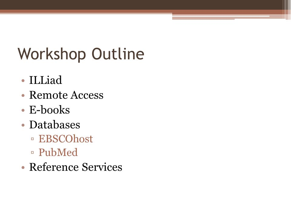 Workshop Outline ILLiad Remote Access E-books Databases EBSCOhost PubMed Reference Services