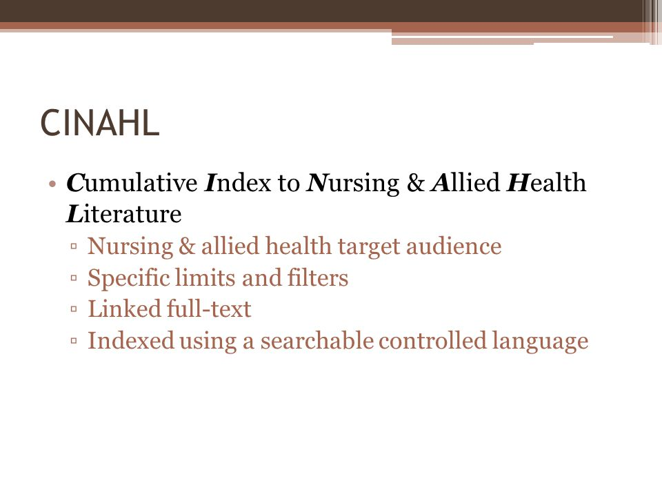 CINAHL Cumulative Index to Nursing & Allied Health Literature Nursing & allied health target audience Specific limits and filters Linked full-text Indexed using a searchable controlled language