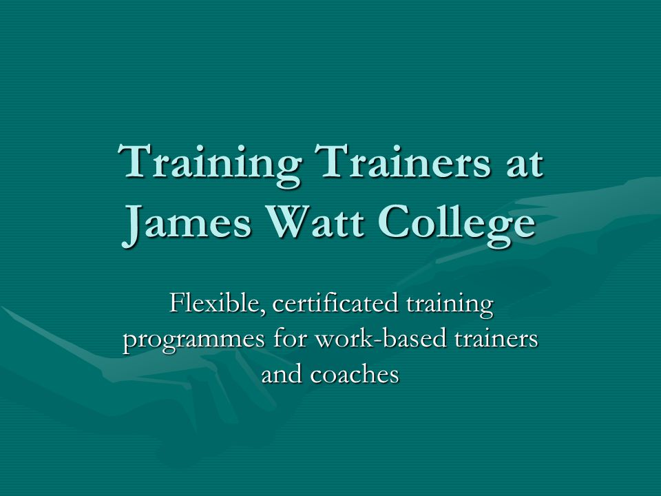 Training Trainers at James Watt College Flexible, certificated training programmes for work-based trainers and coaches