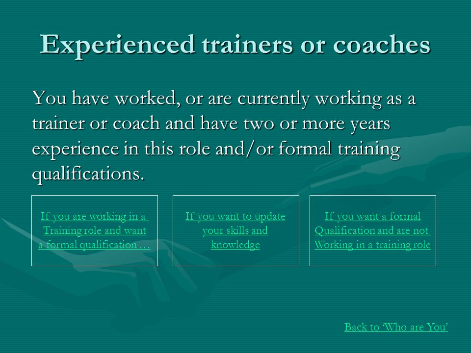 Experienced trainers or coaches You have worked, or are currently working as a trainer or coach and have two or more years experience in this role and/or formal training qualifications.