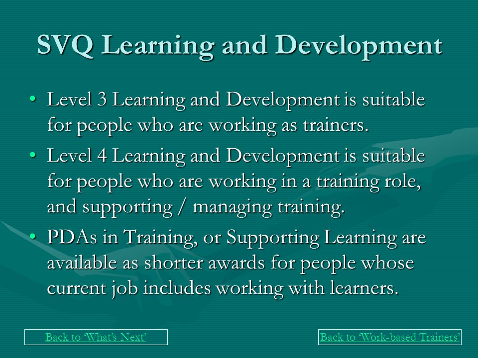 SVQ Learning and Development Level 3 Learning and Development is suitable for people who are working as trainers.Level 3 Learning and Development is suitable for people who are working as trainers.