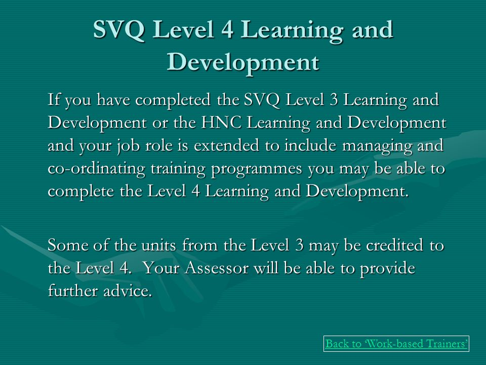 SVQ Level 4 Learning and Development If you have completed the SVQ Level 3 Learning and Development or the HNC Learning and Development and your job role is extended to include managing and co-ordinating training programmes you may be able to complete the Level 4 Learning and Development.