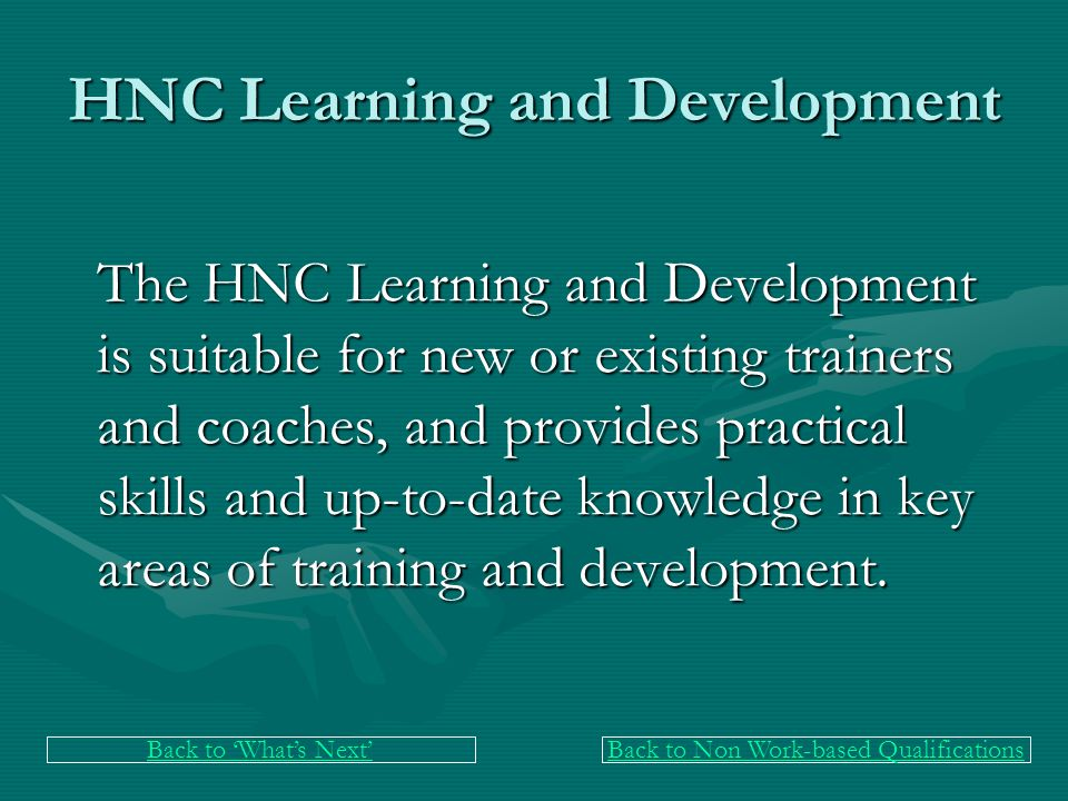 HNC Learning and Development The HNC Learning and Development is suitable for new or existing trainers and coaches, and provides practical skills and up-to-date knowledge in key areas of training and development.