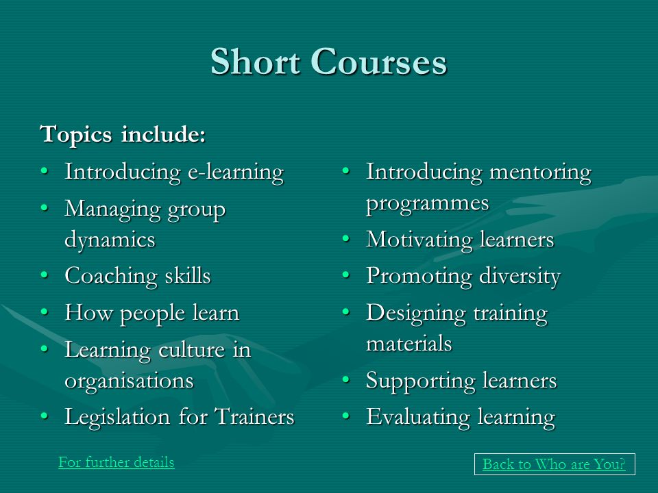 Short Courses Topics include: Introducing e-learningIntroducing e-learning Managing group dynamicsManaging group dynamics Coaching skillsCoaching skills How people learnHow people learn Learning culture in organisationsLearning culture in organisations Legislation for TrainersLegislation for Trainers Introducing mentoring programmes Motivating learners Promoting diversity Designing training materials Supporting learners Evaluating learning For further details Back to Who are You