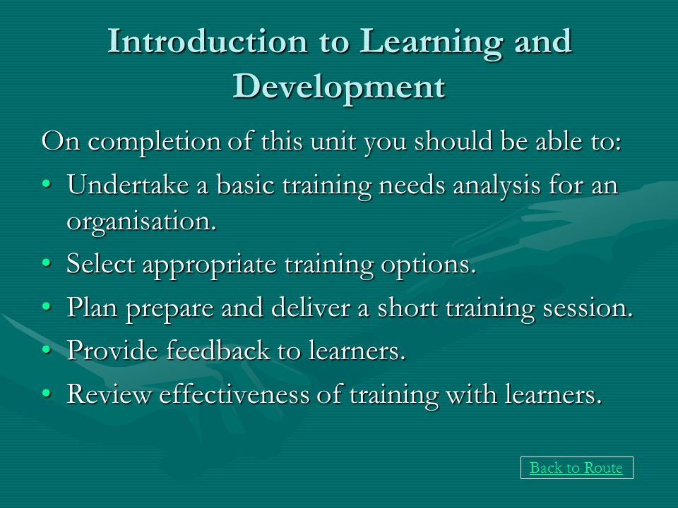 Introduction to Learning and Development On completion of this unit you should be able to: Undertake a basic training needs analysis for an organisation.Undertake a basic training needs analysis for an organisation.