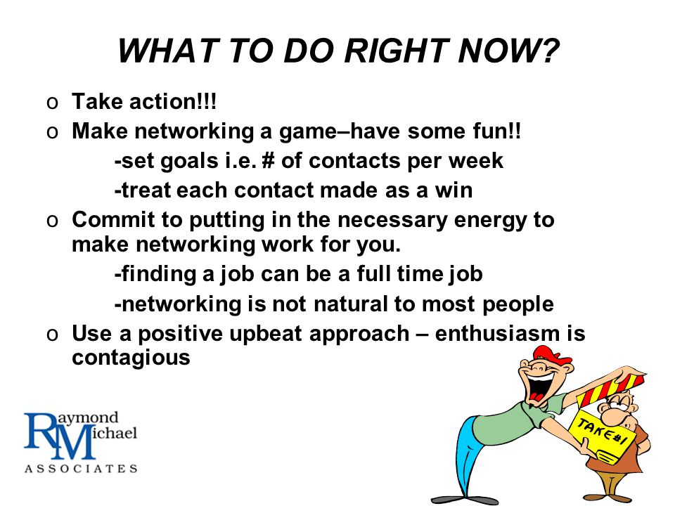 WHAT TO DO RIGHT NOW. oTake action!!. oMake networking a game–have some fun!.