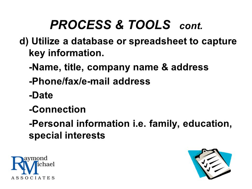 PROCESS & TOOLS cont. d) Utilize a database or spreadsheet to capture key information.
