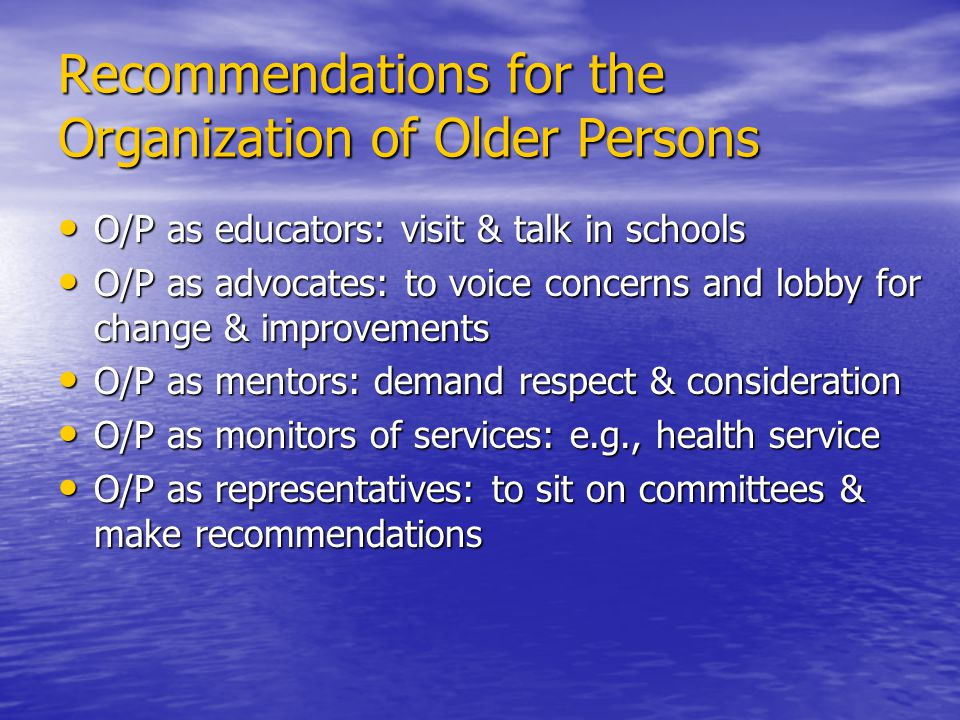 Recommendations for the Organization of Older Persons O/P as educators: visit & talk in schools O/P as educators: visit & talk in schools O/P as advocates: to voice concerns and lobby for change & improvements O/P as advocates: to voice concerns and lobby for change & improvements O/P as mentors: demand respect & consideration O/P as mentors: demand respect & consideration O/P as monitors of services: e.g., health service O/P as monitors of services: e.g., health service O/P as representatives: to sit on committees & make recommendations O/P as representatives: to sit on committees & make recommendations
