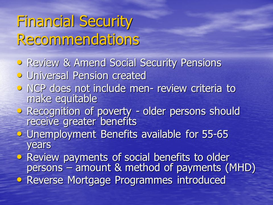 Financial Security Recommendations Review & Amend Social Security Pensions Review & Amend Social Security Pensions Universal Pension created Universal Pension created NCP does not include men- review criteria to make equitable NCP does not include men- review criteria to make equitable Recognition of poverty - older persons should receive greater benefits Recognition of poverty - older persons should receive greater benefits Unemployment Benefits available for years Unemployment Benefits available for years Review payments of social benefits to older persons – amount & method of payments (MHD) Review payments of social benefits to older persons – amount & method of payments (MHD) Reverse Mortgage Programmes introduced Reverse Mortgage Programmes introduced