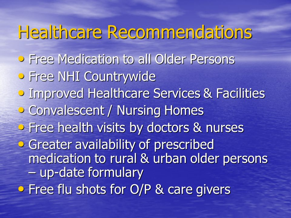 Healthcare Recommendations Free Medication to all Older Persons Free Medication to all Older Persons Free NHI Countrywide Free NHI Countrywide Improved Healthcare Services & Facilities Improved Healthcare Services & Facilities Convalescent / Nursing Homes Convalescent / Nursing Homes Free health visits by doctors & nurses Free health visits by doctors & nurses Greater availability of prescribed medication to rural & urban older persons – up-date formulary Greater availability of prescribed medication to rural & urban older persons – up-date formulary Free flu shots for O/P & care givers Free flu shots for O/P & care givers