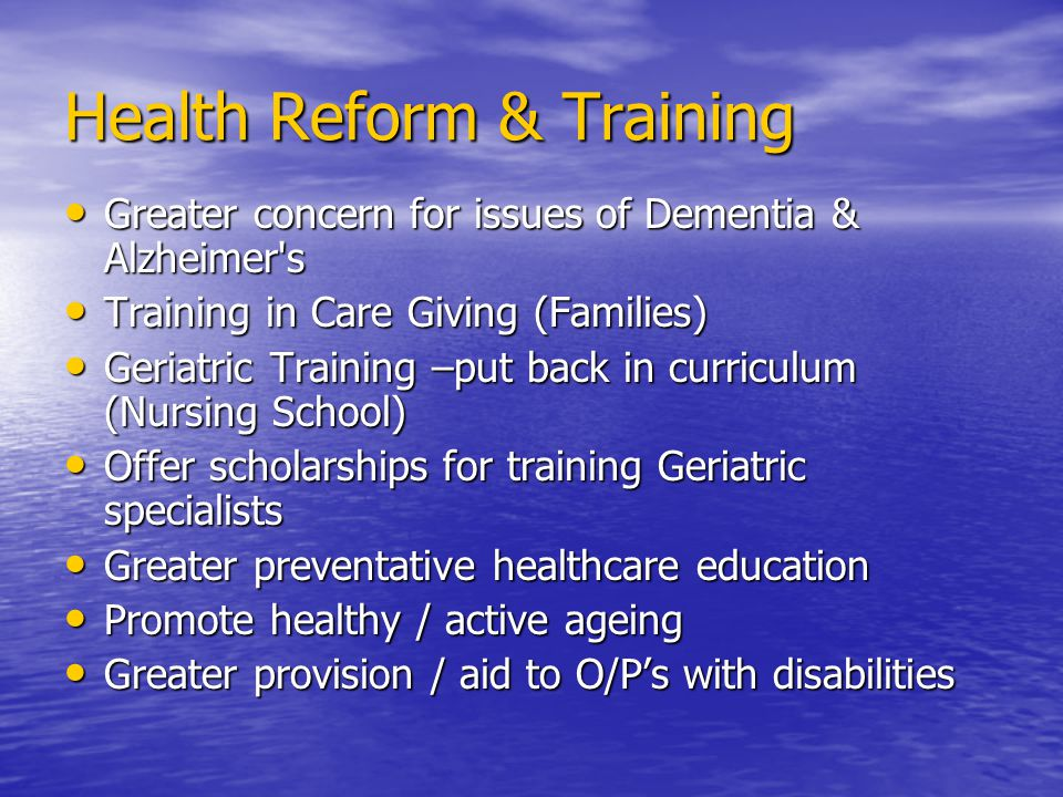 Health Reform & Training Greater concern for issues of Dementia & Alzheimer s Greater concern for issues of Dementia & Alzheimer s Training in Care Giving (Families) Training in Care Giving (Families) Geriatric Training –put back in curriculum (Nursing School) Geriatric Training –put back in curriculum (Nursing School) Offer scholarships for training Geriatric specialists Offer scholarships for training Geriatric specialists Greater preventative healthcare education Greater preventative healthcare education Promote healthy / active ageing Promote healthy / active ageing Greater provision / aid to O/Ps with disabilities Greater provision / aid to O/Ps with disabilities