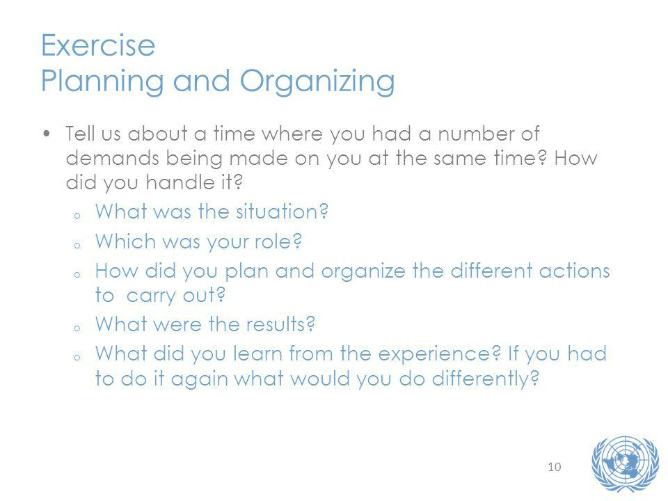 10 Exercise Planning and Organizing Tell us about a time where you had a number of demands being made on you at the same time.
