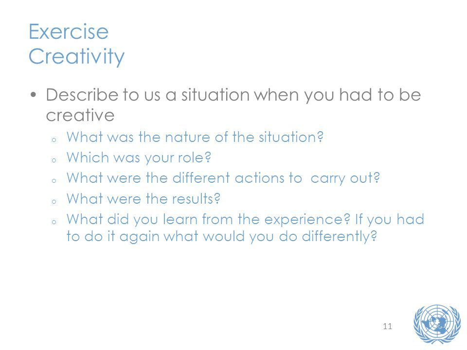 11 Exercise Creativity Describe to us a situation when you had to be creative o What was the nature of the situation.