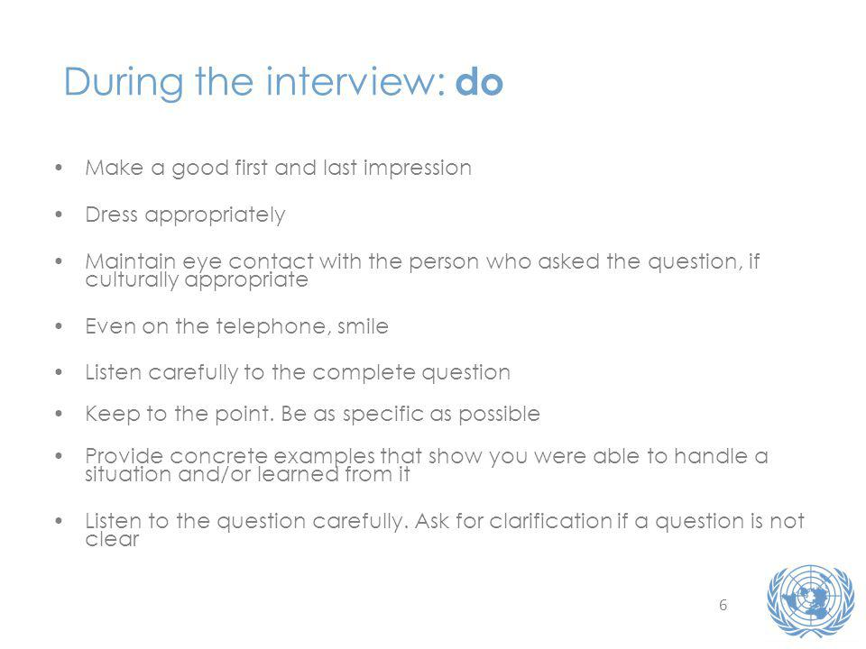 6 During the interview: do Make a good first and last impression Dress appropriately Maintain eye contact with the person who asked the question, if culturally appropriate Even on the telephone, smile Listen carefully to the complete question Keep to the point.