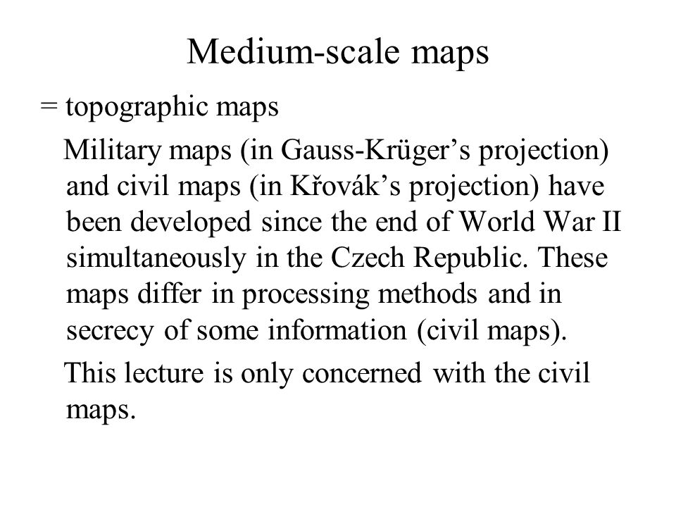 Medium-scale maps = topographic maps Military maps (in Gauss-Krügers projection) and civil maps (in Křováks projection) have been developed since the end of World War II simultaneously in the Czech Republic.