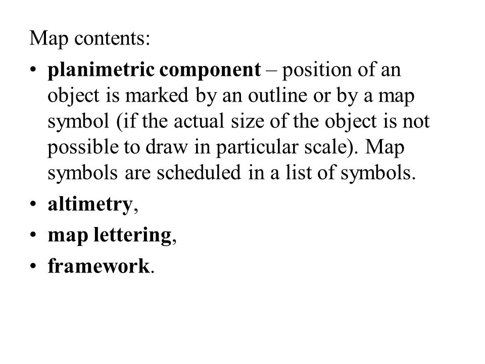 Map contents: planimetric component – position of an object is marked by an outline or by a map symbol (if the actual size of the object is not possible to draw in particular scale).