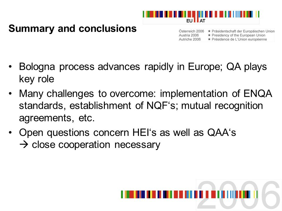 Summary and conclusions Bologna process advances rapidly in Europe; QA plays key role Many challenges to overcome: implementation of ENQA standards, establishment of NQFs; mutual recognition agreements, etc.