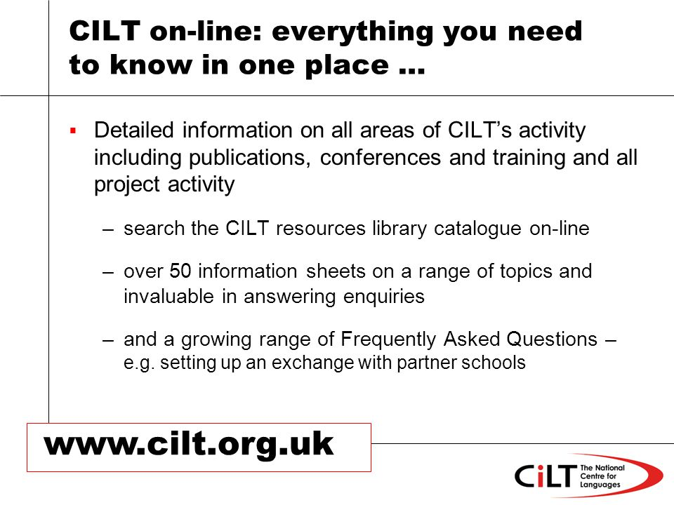 CILT on-line: everything you need to know in one place … Detailed information on all areas of CILTs activity including publications, conferences and training and all project activity –search the CILT resources library catalogue on-line –over 50 information sheets on a range of topics and invaluable in answering enquiries –and a growing range of Frequently Asked Questions – e.g.