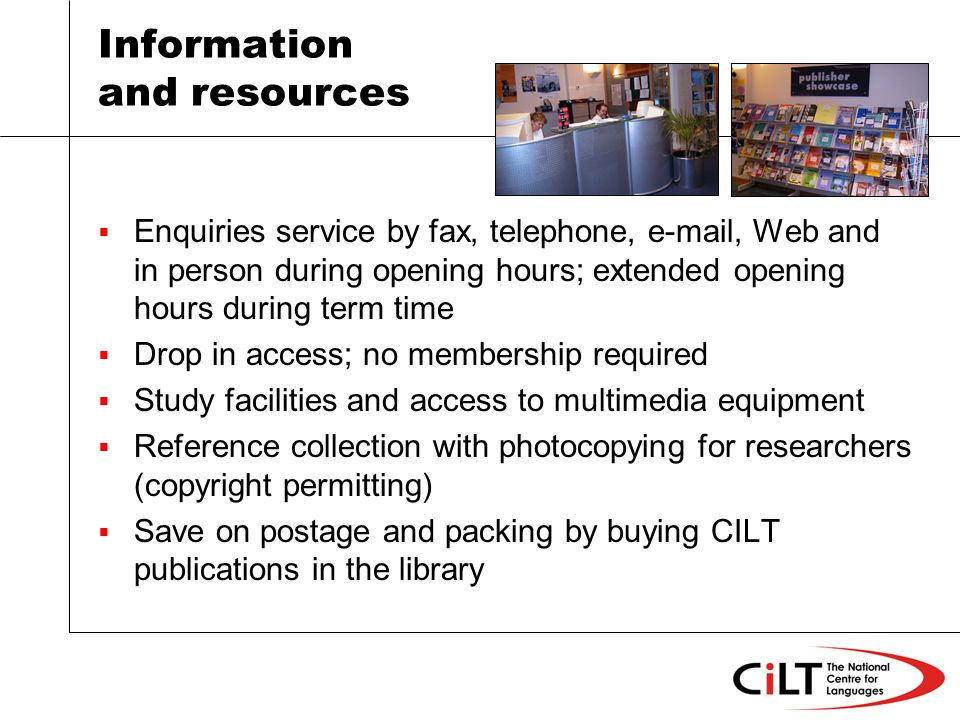 Information and resources Enquiries service by fax, telephone,  , Web and in person during opening hours; extended opening hours during term time Drop in access; no membership required Study facilities and access to multimedia equipment Reference collection with photocopying for researchers (copyright permitting) Save on postage and packing by buying CILT publications in the library